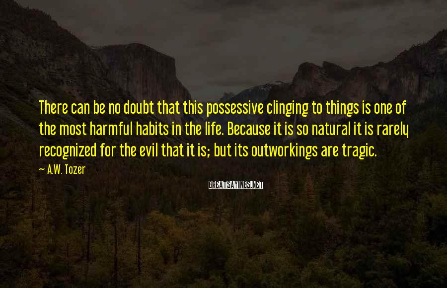 A.W. Tozer Sayings: There can be no doubt that this possessive clinging to things is one of the