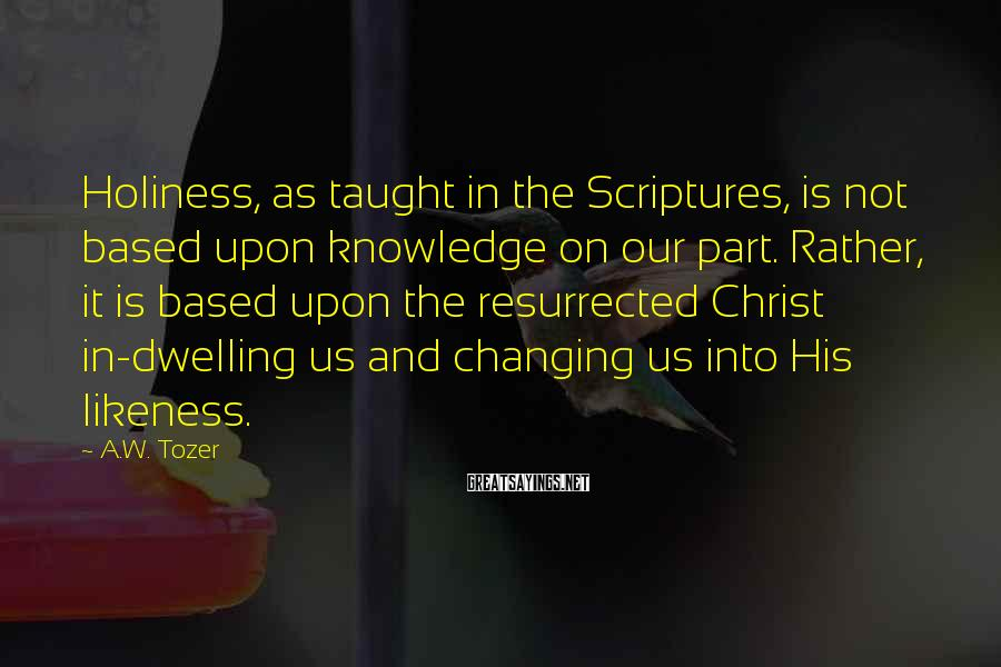 A.W. Tozer Sayings: Holiness, as taught in the Scriptures, is not based upon knowledge on our part. Rather,