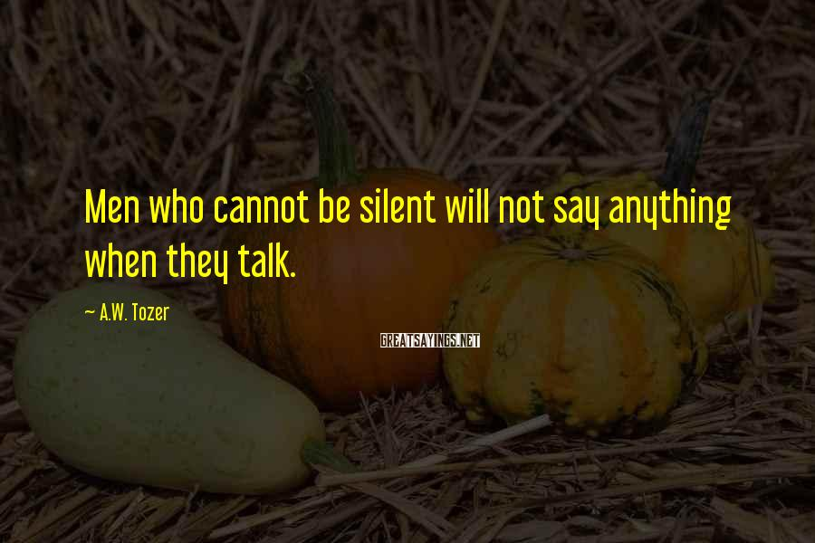 A.W. Tozer Sayings: Men who cannot be silent will not say anything when they talk.
