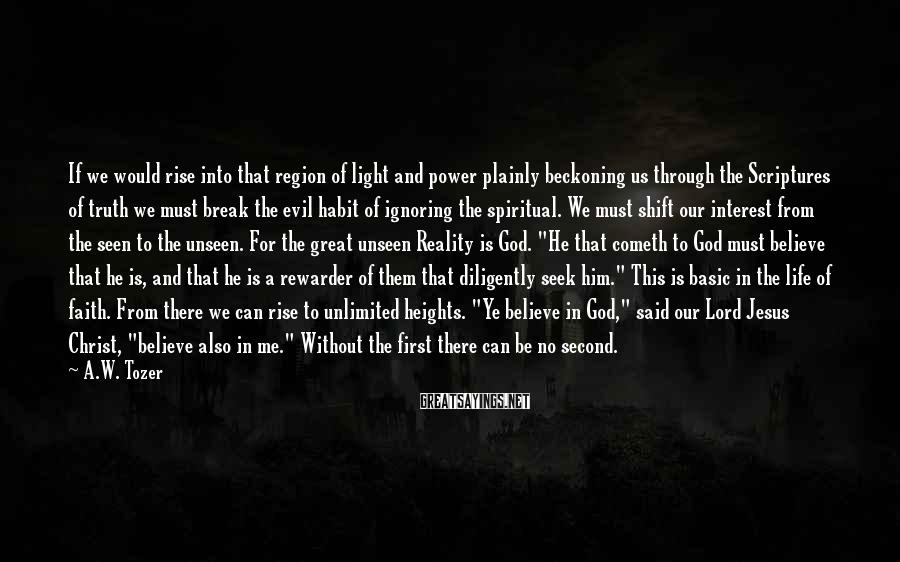 A.W. Tozer Sayings: If we would rise into that region of light and power plainly beckoning us through