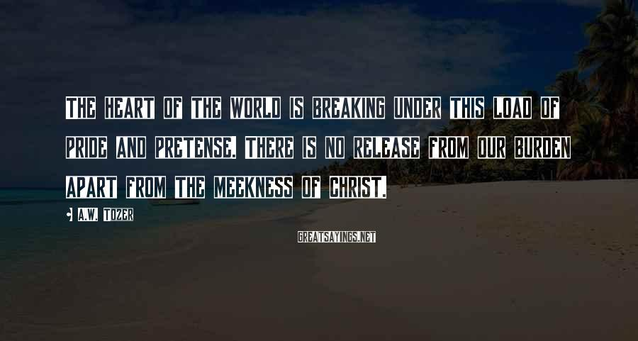 A.W. Tozer Sayings: The heart of the world is breaking under this load of pride and pretense. There