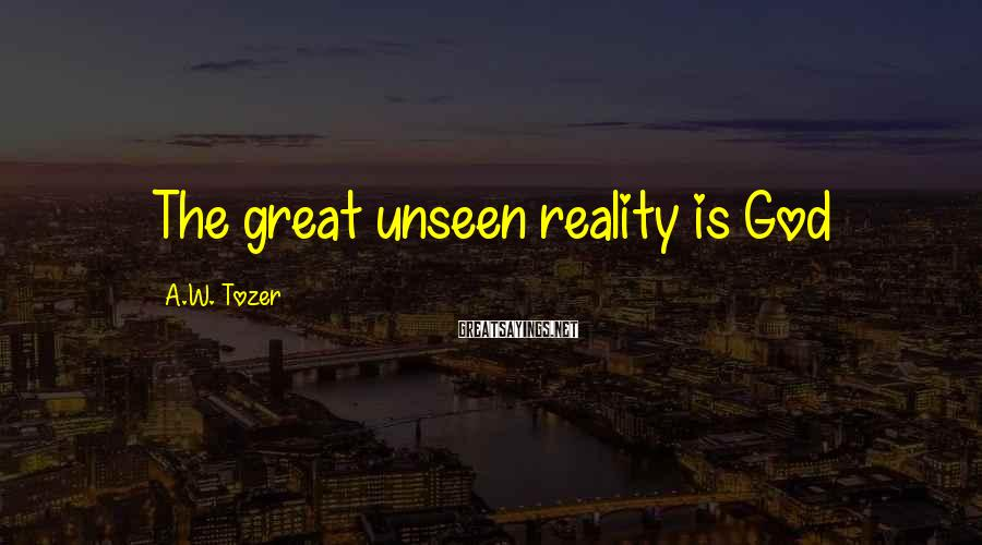 A.W. Tozer Sayings: The great unseen reality is God