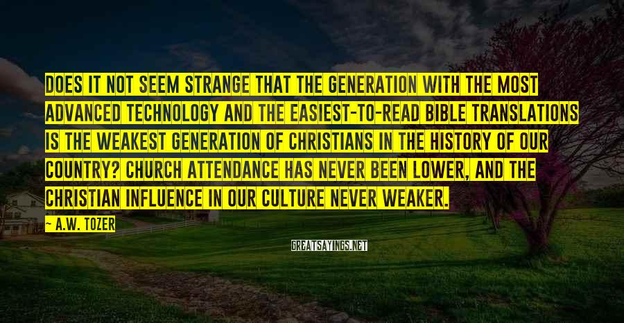 A.W. Tozer Sayings: Does it not seem strange that the generation with the most advanced technology and the