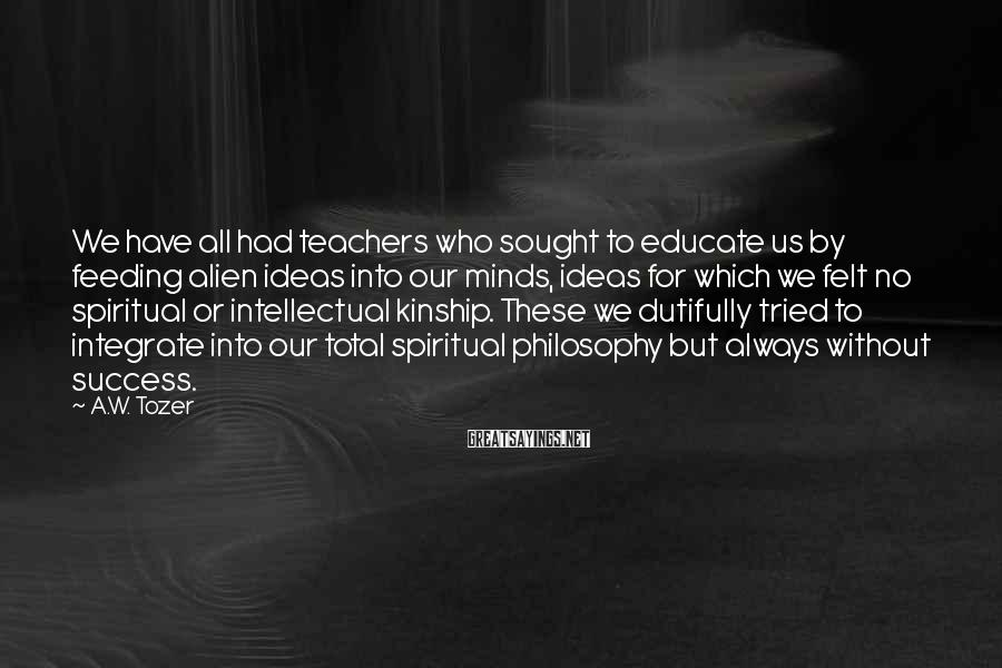 A.W. Tozer Sayings: We have all had teachers who sought to educate us by feeding alien ideas into