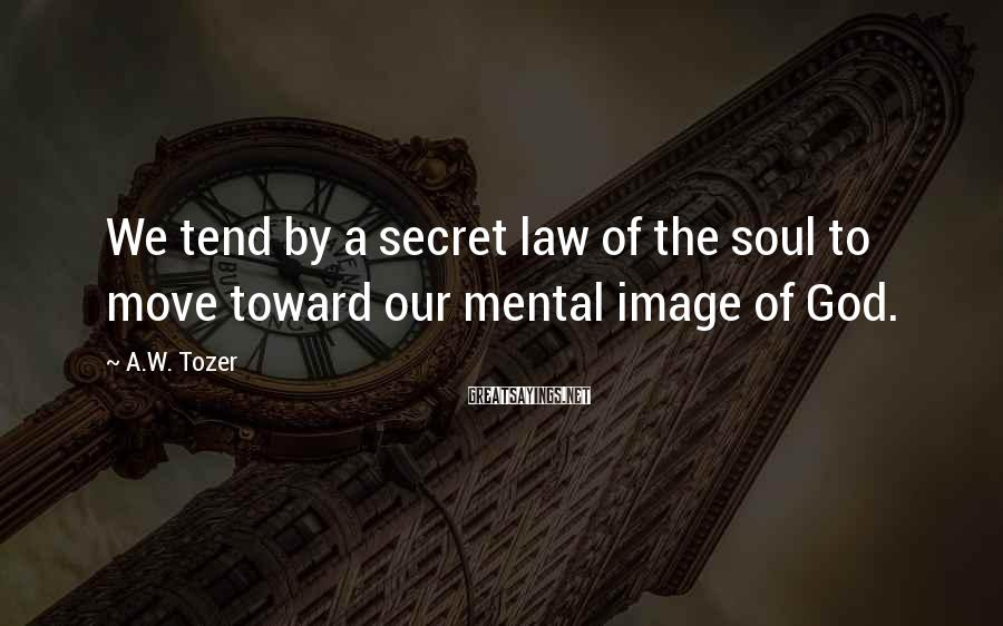 A.W. Tozer Sayings: We tend by a secret law of the soul to move toward our mental image