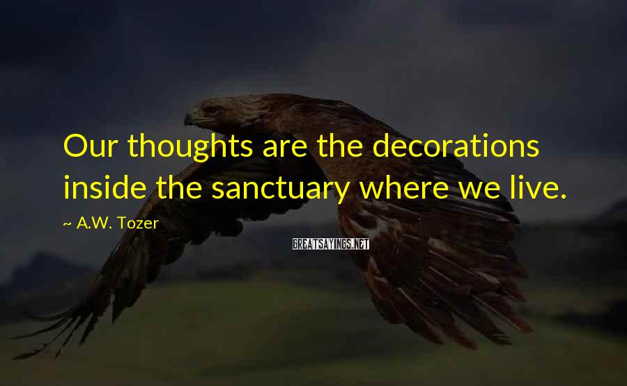 A.W. Tozer Sayings: Our thoughts are the decorations inside the sanctuary where we live.