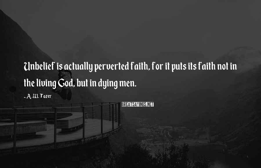 A.W. Tozer Sayings: Unbelief is actually perverted faith, for it puts its faith not in the living God,