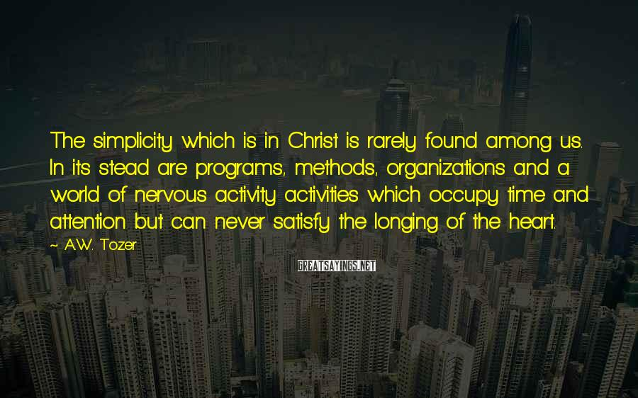 A.W. Tozer Sayings: The simplicity which is in Christ is rarely found among us. In its stead are