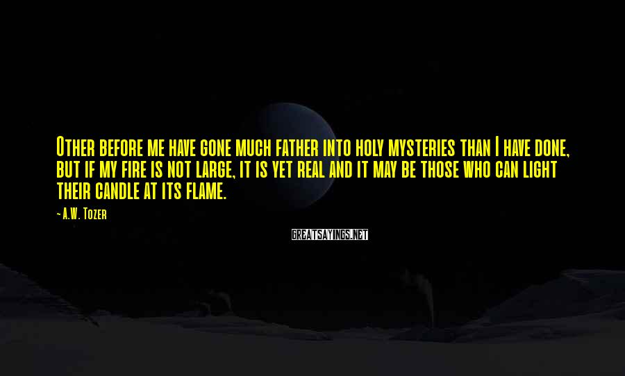 A.W. Tozer Sayings: Other before me have gone much father into holy mysteries than I have done, but