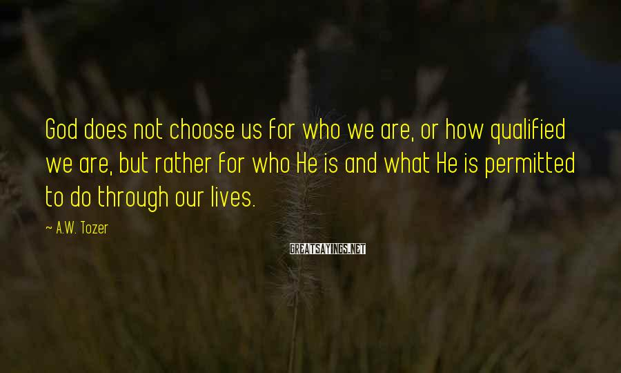 A.W. Tozer Sayings: God does not choose us for who we are, or how qualified we are, but