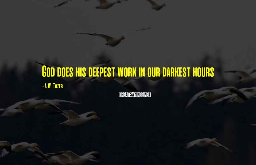 A.W. Tozer Sayings: God does his deepest work in our darkest hours