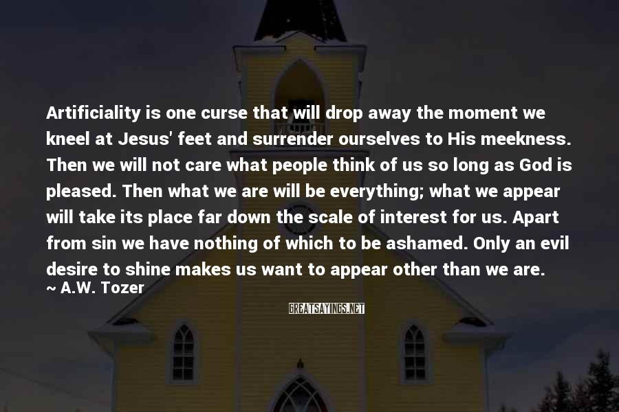 A.W. Tozer Sayings: Artificiality is one curse that will drop away the moment we kneel at Jesus' feet