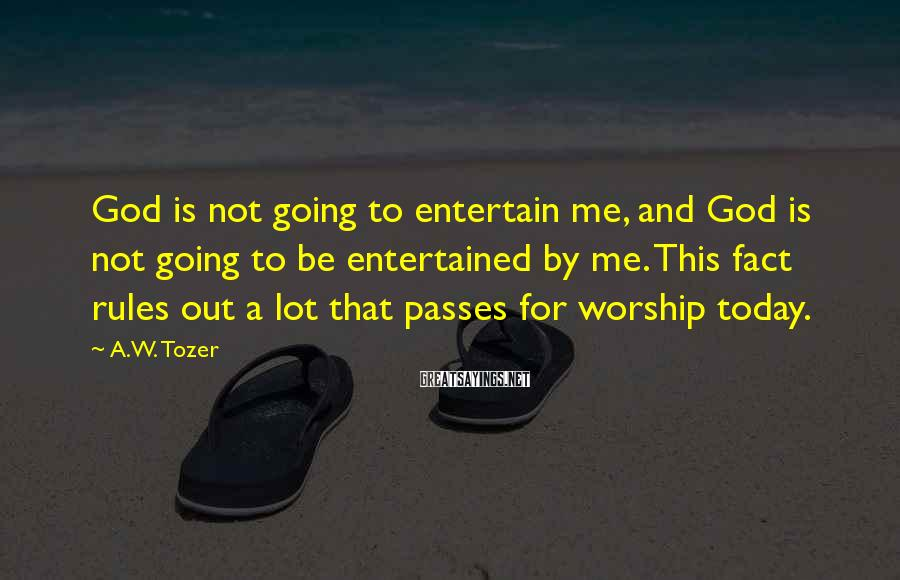 A.W. Tozer Sayings: God is not going to entertain me, and God is not going to be entertained