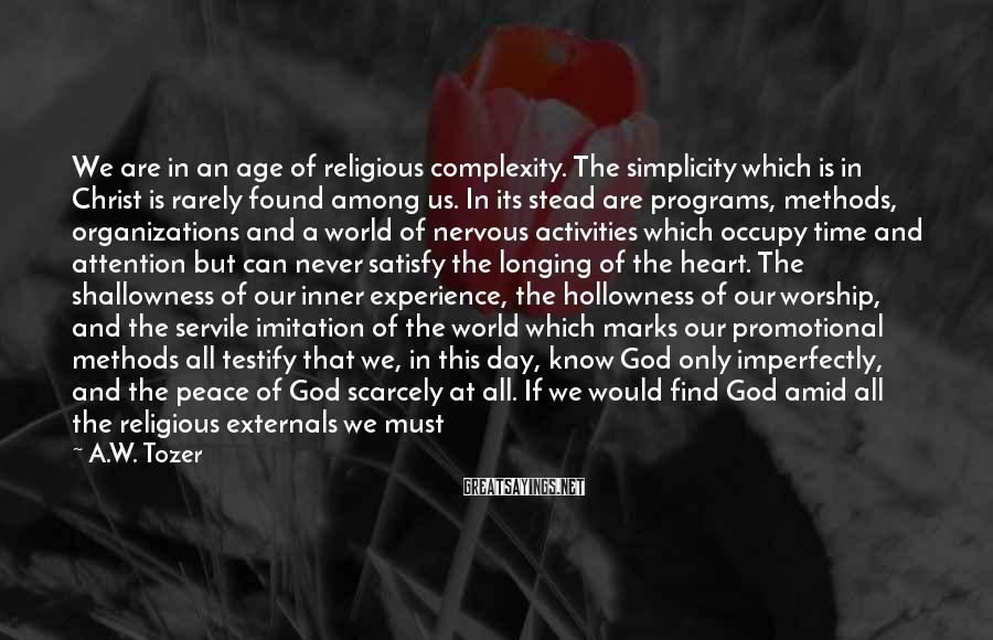 A.W. Tozer Sayings: We are in an age of religious complexity. The simplicity which is in Christ is
