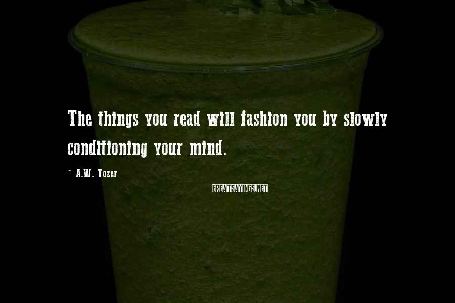 A.W. Tozer Sayings: The things you read will fashion you by slowly conditioning your mind.