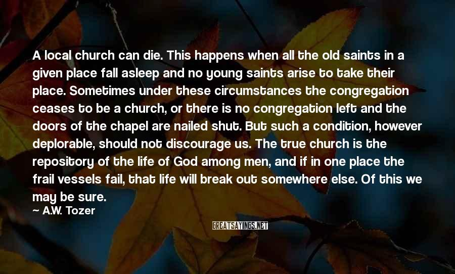A.W. Tozer Sayings: A local church can die. This happens when all the old saints in a given