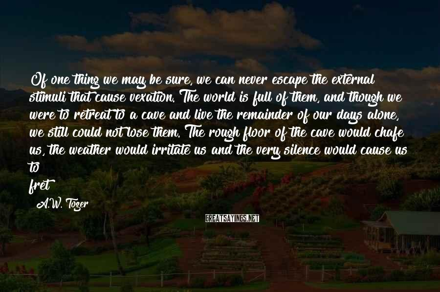 A.W. Tozer Sayings: Of one thing we may be sure, we can never escape the external stimuli that