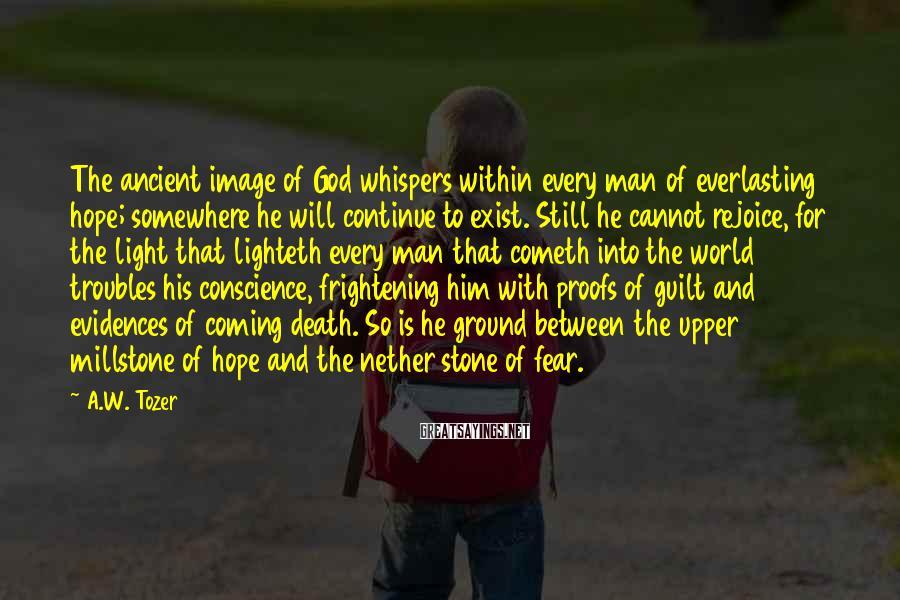 A.W. Tozer Sayings: The ancient image of God whispers within every man of everlasting hope; somewhere he will