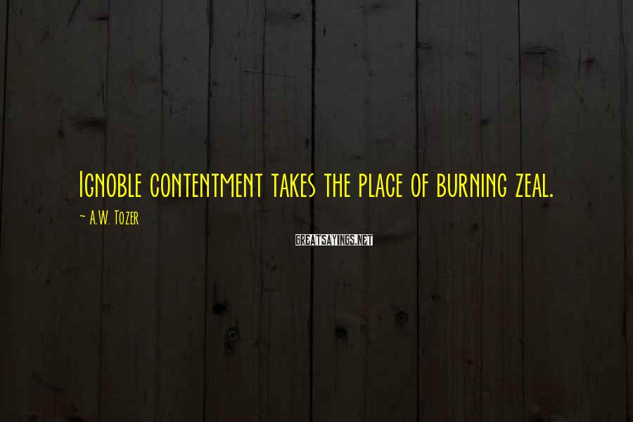 A.W. Tozer Sayings: Ignoble contentment takes the place of burning zeal.
