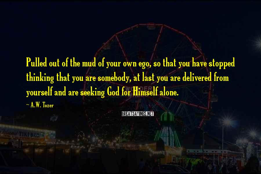 A.W. Tozer Sayings: Pulled out of the mud of your own ego, so that you have stopped thinking