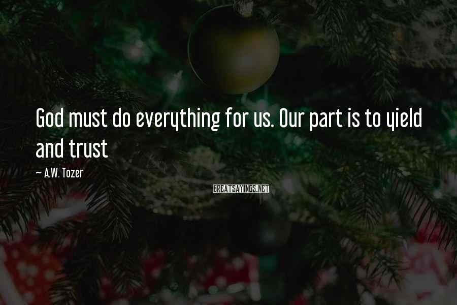 A.W. Tozer Sayings: God must do everything for us. Our part is to yield and trust