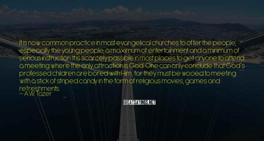 A.W. Tozer Sayings: It is now common practice in most evangelical churches to offer the people, especially the