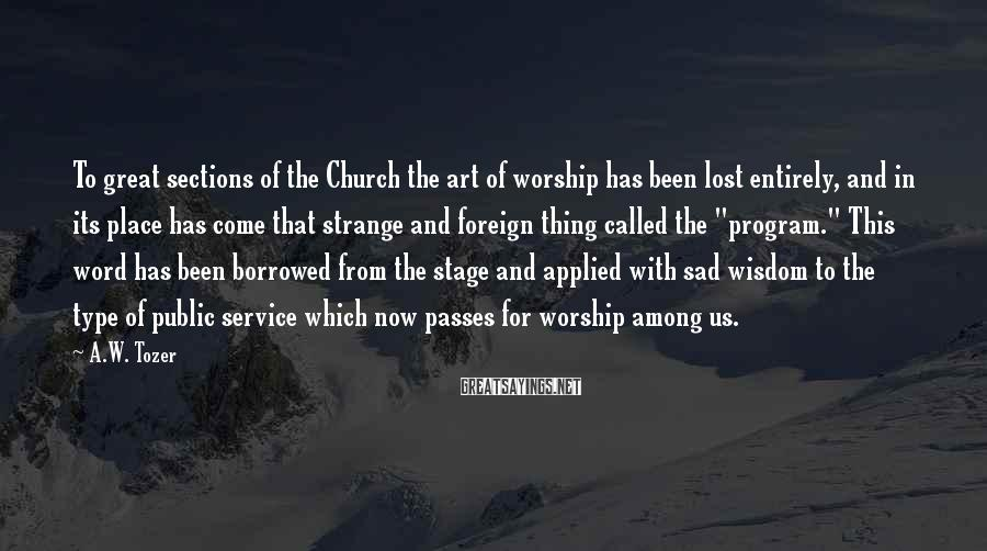 A.W. Tozer Sayings: To great sections of the Church the art of worship has been lost entirely, and