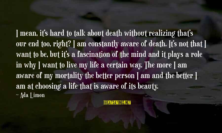 A Way Of Life Sayings By Ada Limon: I mean, it's hard to talk about death without realizing that's our end too, right?
