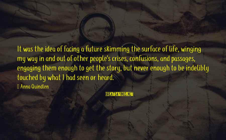 A Way Of Life Sayings By Anna Quindlen: It was the idea of facing a future skimming the surface of life, winging my