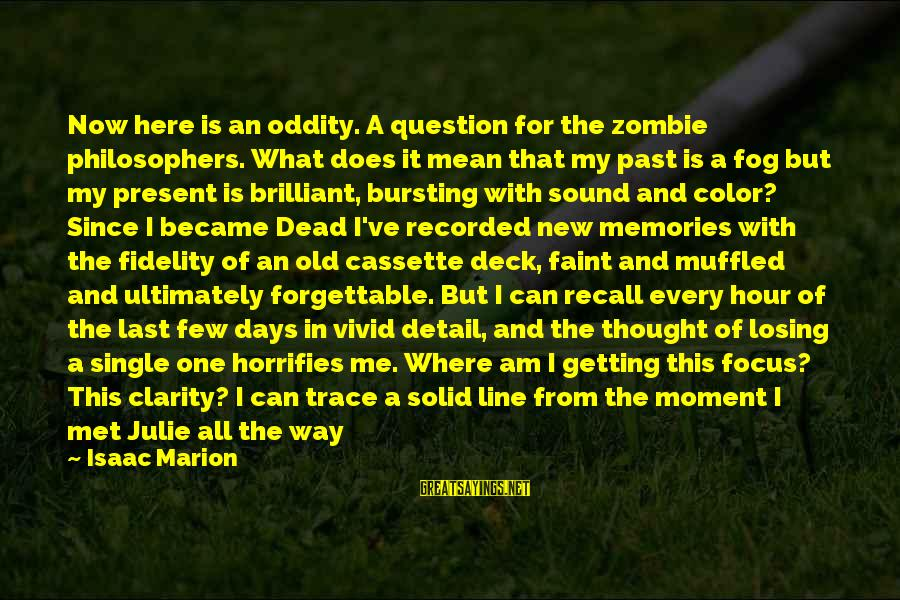 A Way Of Life Sayings By Isaac Marion: Now here is an oddity. A question for the zombie philosophers. What does it mean