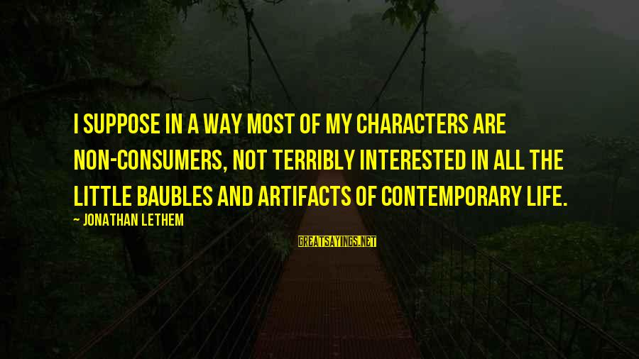 A Way Of Life Sayings By Jonathan Lethem: I suppose in a way most of my characters are non-consumers, not terribly interested in