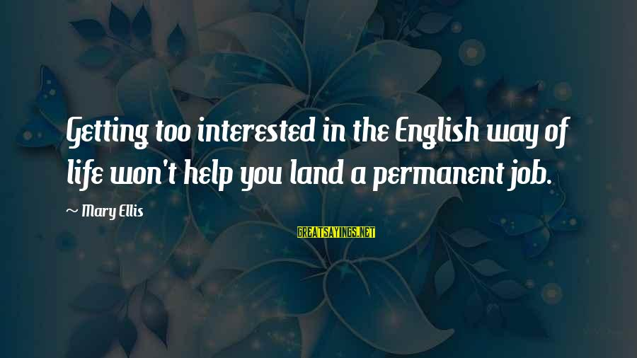 A Way Of Life Sayings By Mary Ellis: Getting too interested in the English way of life won't help you land a permanent
