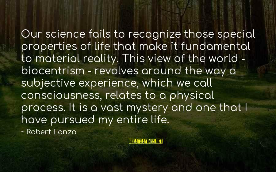 A Way Of Life Sayings By Robert Lanza: Our science fails to recognize those special properties of life that make it fundamental to