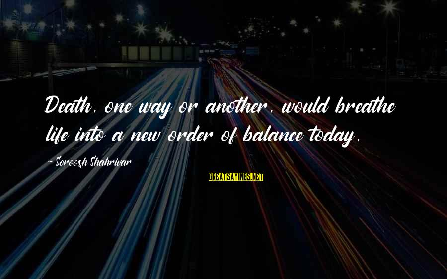 A Way Of Life Sayings By Soroosh Shahrivar: Death, one way or another, would breathe life into a new order of balance today.
