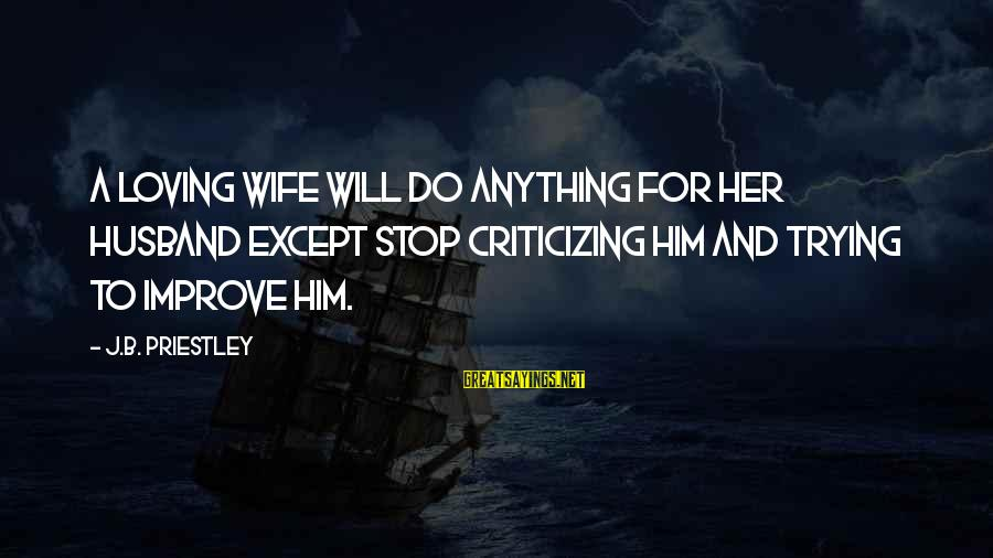 A Wife Loving Her Husband Sayings By J.B. Priestley: A loving wife will do anything for her husband except stop criticizing him and trying