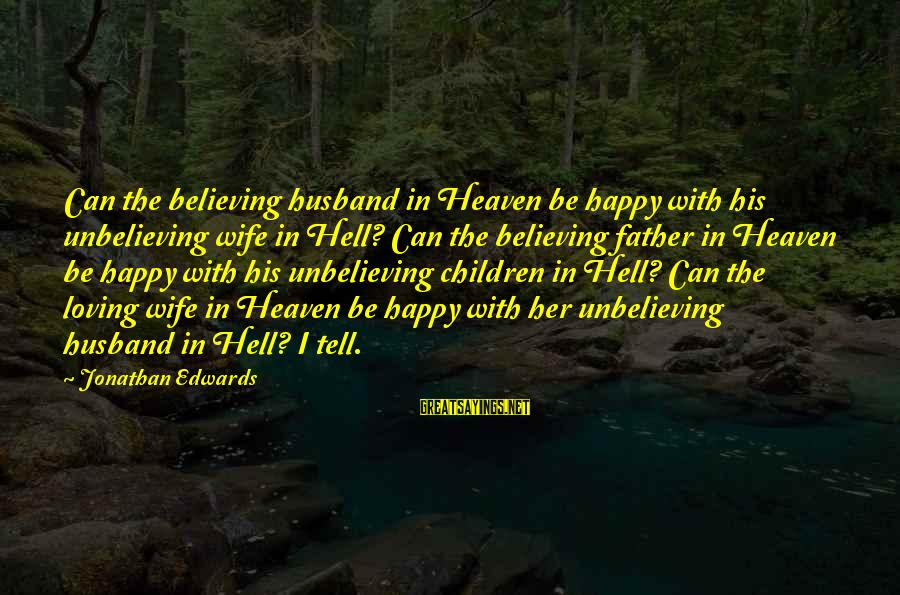 A Wife Loving Her Husband Sayings By Jonathan Edwards: Can the believing husband in Heaven be happy with his unbelieving wife in Hell? Can