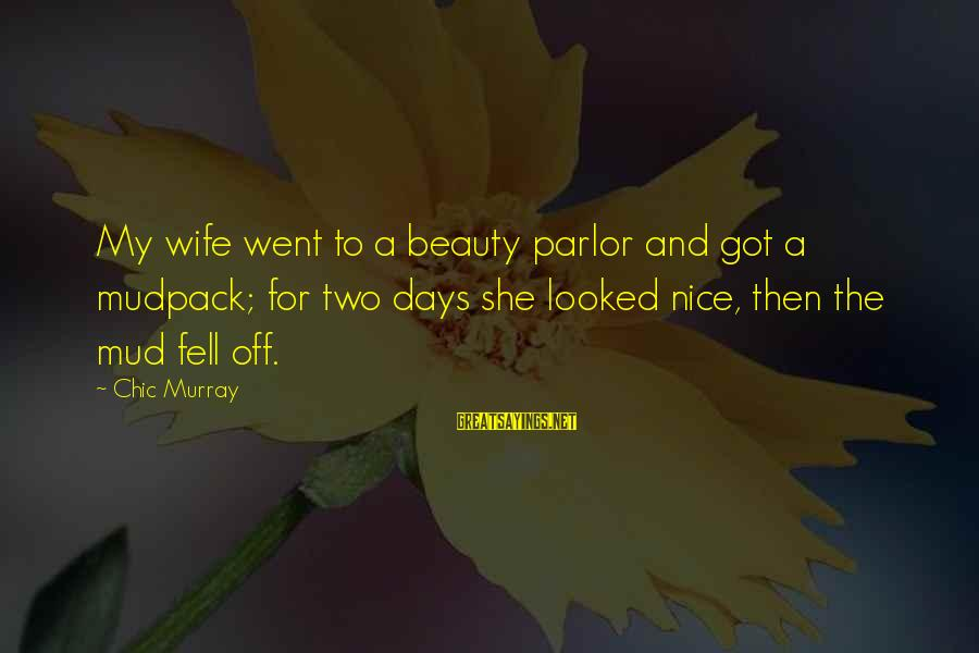 A Wife's Beauty Sayings By Chic Murray: My wife went to a beauty parlor and got a mudpack; for two days she