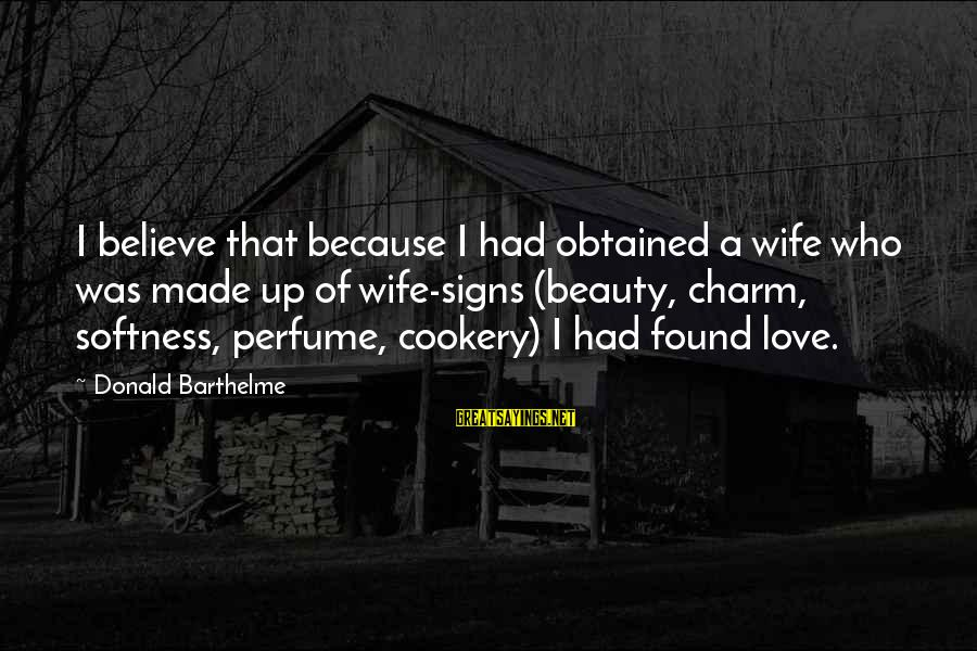 A Wife's Beauty Sayings By Donald Barthelme: I believe that because I had obtained a wife who was made up of wife-signs