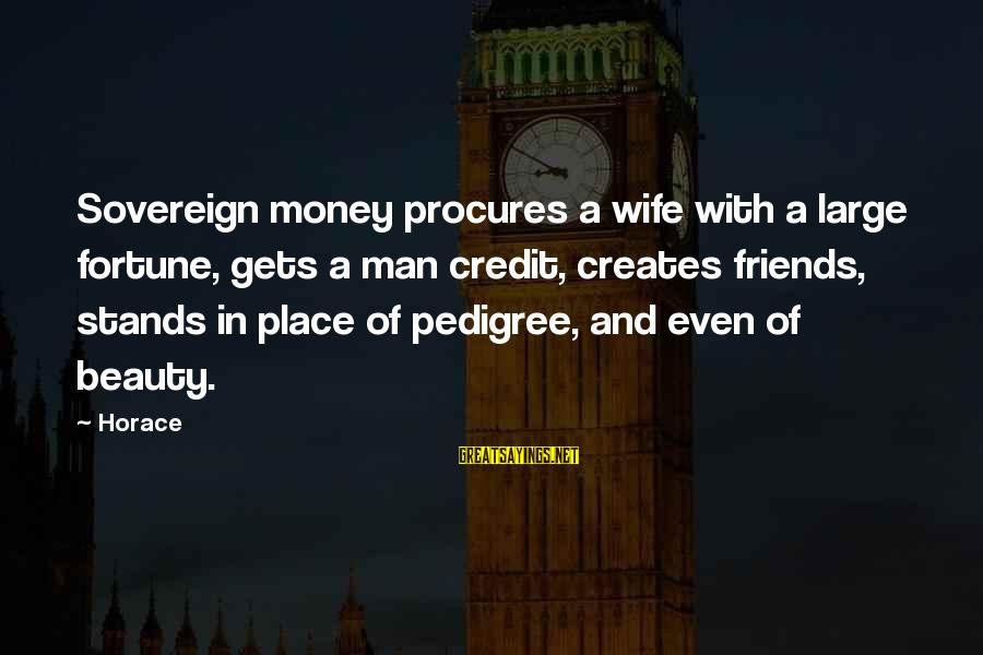 A Wife's Beauty Sayings By Horace: Sovereign money procures a wife with a large fortune, gets a man credit, creates friends,