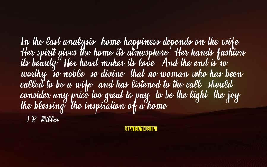 A Wife's Beauty Sayings By J.R. Miller: In the last analysis, home happiness depends on the wife. Her spirit gives the home