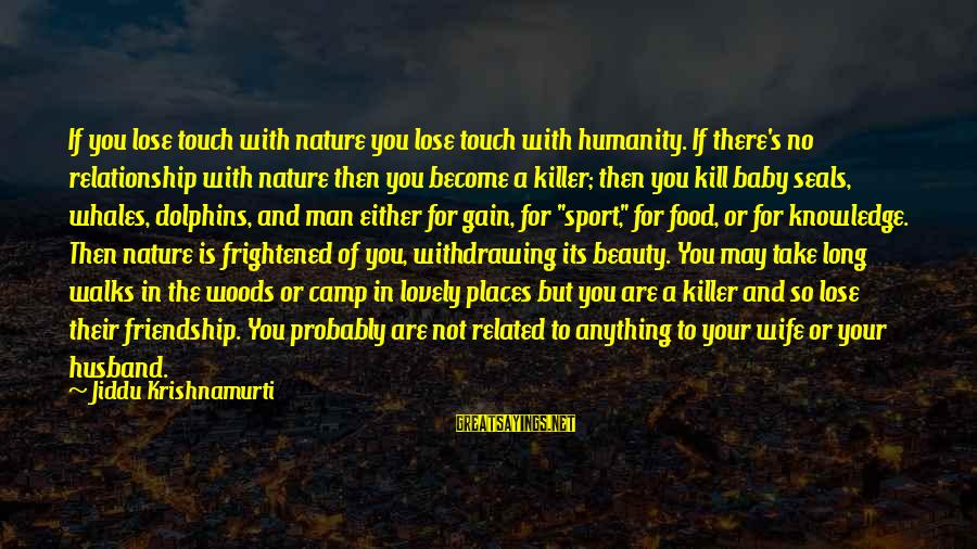 A Wife's Beauty Sayings By Jiddu Krishnamurti: If you lose touch with nature you lose touch with humanity. If there's no relationship