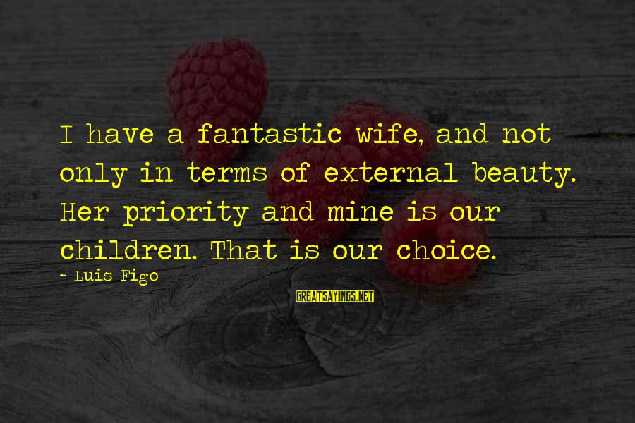 A Wife's Beauty Sayings By Luis Figo: I have a fantastic wife, and not only in terms of external beauty. Her priority