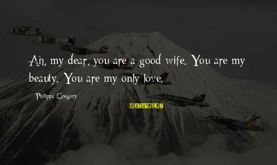 A Wife's Beauty Sayings By Philippa Gregory: Ah, my dear, you are a good wife. You are my beauty. You are my