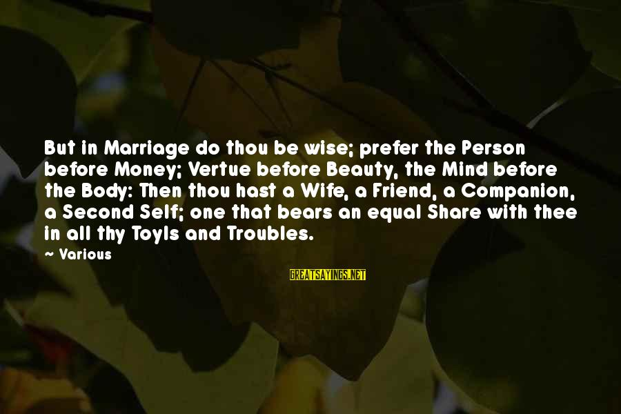 A Wife's Beauty Sayings By Various: But in Marriage do thou be wise; prefer the Person before Money; Vertue before Beauty,