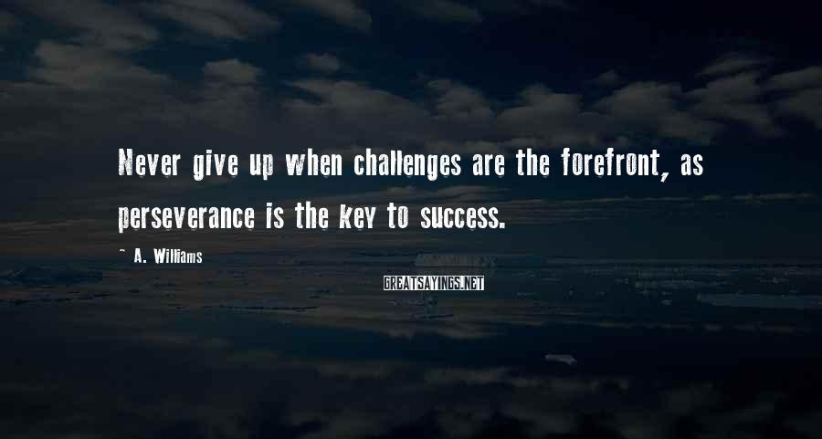 A. Williams Sayings: Never give up when challenges are the forefront, as perseverance is the key to success.