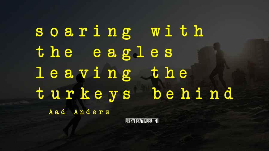 Aad Anders Sayings: soaring with the eagles leaving the turkeys behind