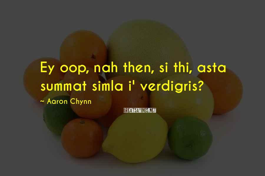 Aaron Chynn Sayings: Ey oop, nah then, si thi, asta summat simla i' verdigris?