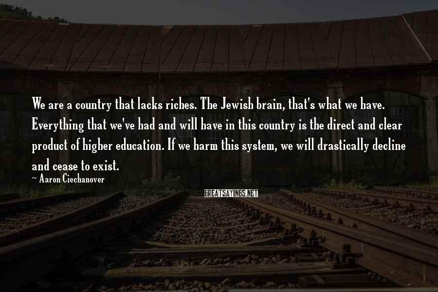 Aaron Ciechanover Sayings: We are a country that lacks riches. The Jewish brain, that's what we have. Everything