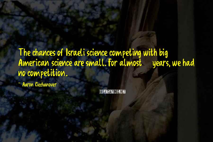 Aaron Ciechanover Sayings: The chances of Israeli science competing with big American science are small. For almost 15