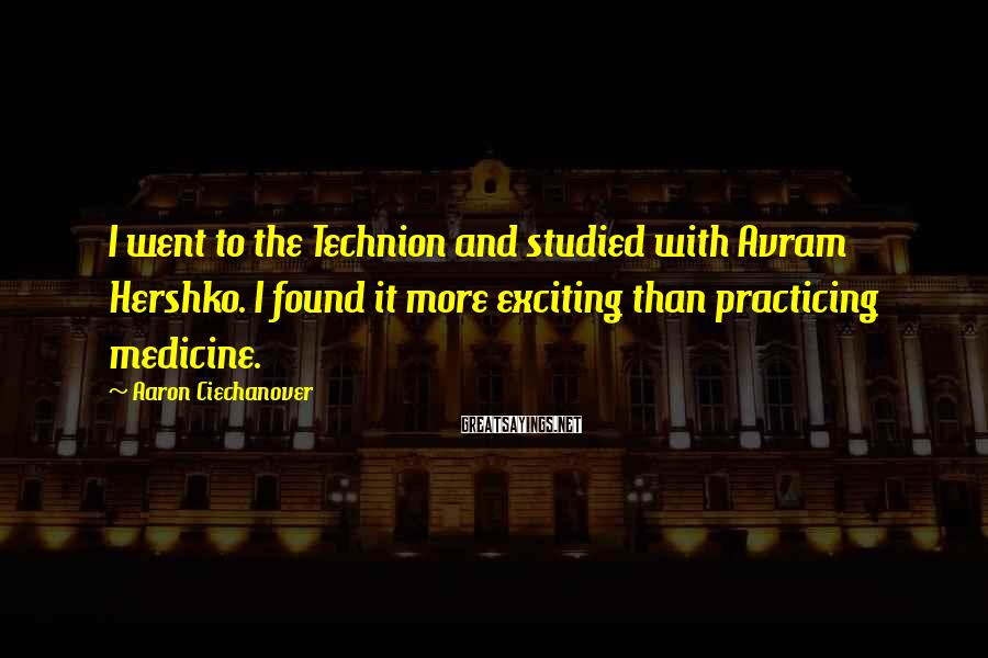 Aaron Ciechanover Sayings: I went to the Technion and studied with Avram Hershko. I found it more exciting